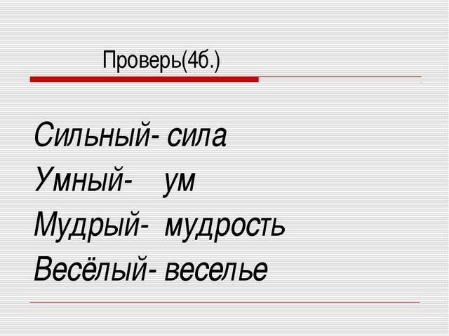 Проверь(4б.) Сильный- сила Умный- ум Мудрый- мудрость Весёлый- веселье