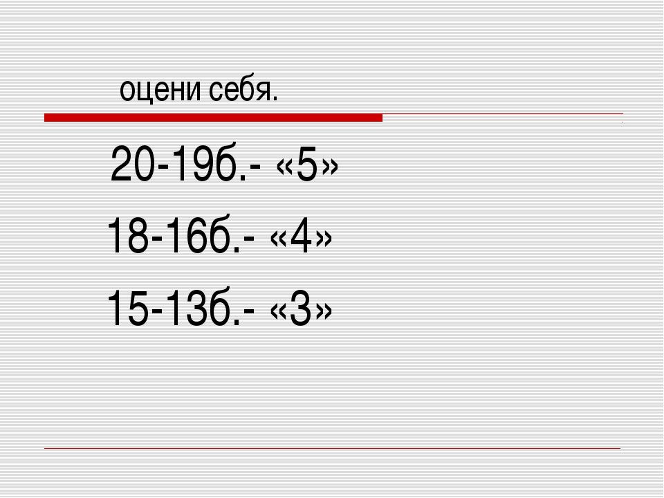 оцени себя. 20-19б.- «5» 18-16б.- «4» 15-13б.- «3»
