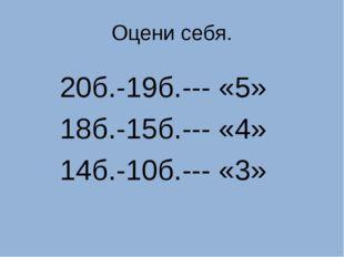 Оцени себя. 20б.-19б.--- «5» 18б.-15б.--- «4» 14б.-10б.--- «3»