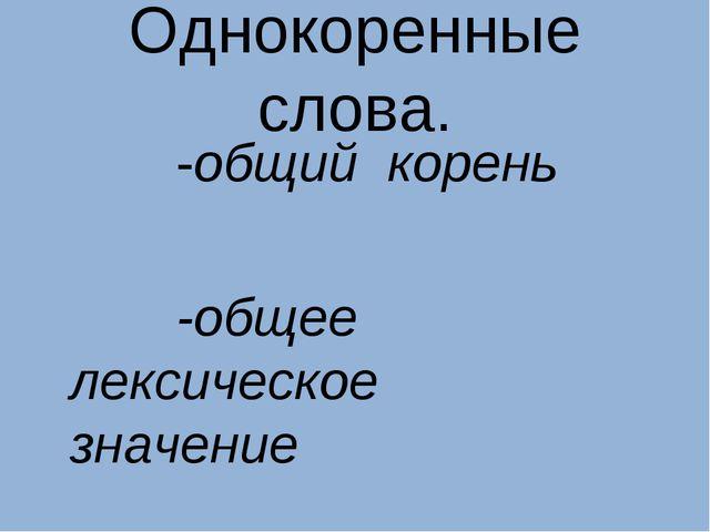 Однокоренные слова. -общий корень -общее лексическое значение