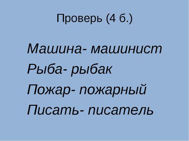Проверь (4 б.) Машина- машинист Рыба- рыбак Пожар- пожарный Писать- писатель