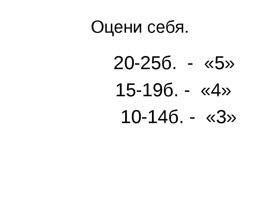 Оцени себя. 20-25б. - «5» 15-19б. - «4» 10-14б. - «3»