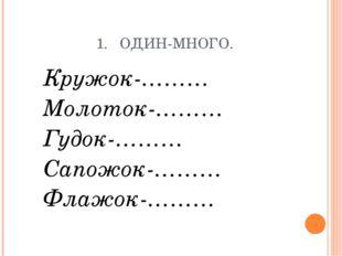 1. ОДИН-МНОГО. Кружок-……… Молоток-……… Гудок-……… Сапожок-……… Флажок-………