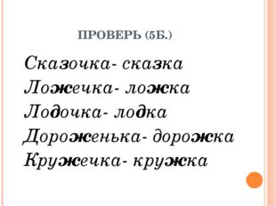 ПРОВЕРЬ (5Б.) Сказочка- сказка Ложечка- ложка Лодочка- лодка Дороженька- дор
