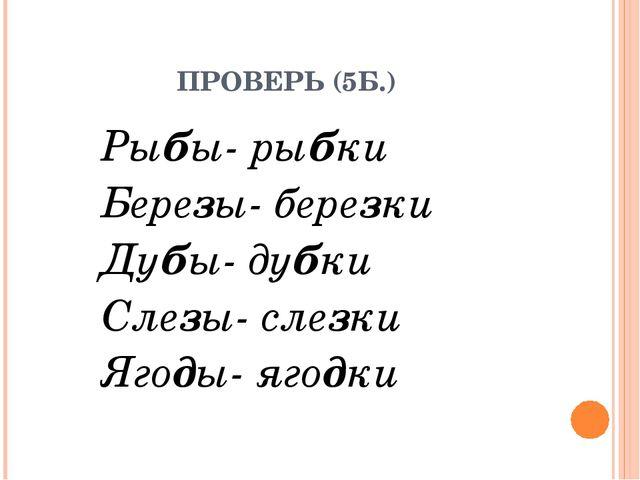 ПРОВЕРЬ (5Б.) Рыбы- рыбки Березы- березки Дубы- дубки Слезы- слезки Ягоды- я...