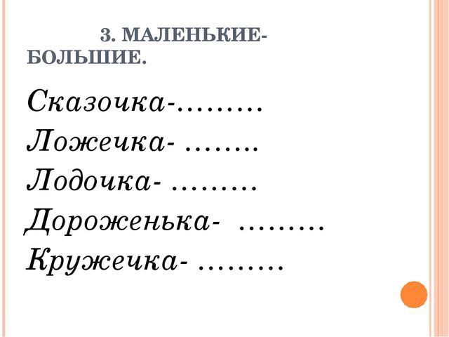 3. МАЛЕНЬКИЕ- БОЛЬШИЕ. Сказочка-……… Ложечка- …….. Лодочка- ……… Дороженька- …...