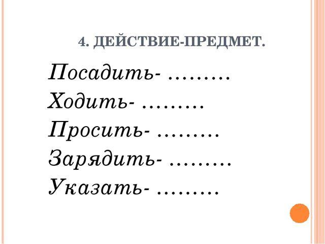 4. ДЕЙСТВИЕ-ПРЕДМЕТ. Посадить- ……… Ходить- ……… Просить- ……… Зарядить- ……… Ук...