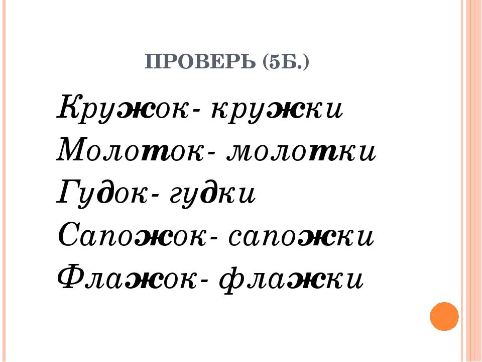 ПРОВЕРЬ (5Б.) Кружок- кружки Молоток- молотки Гудок- гудки Сапожок- сапожки...