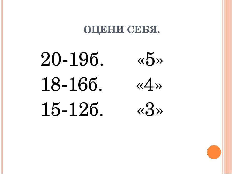 ОЦЕНИ СЕБЯ. 20-19б. «5» 18-16б. «4» 15-12б. «3»