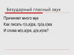 Причиняет много мук Как писать г(о,а)ра, тр(а,о)ва И слова м(о,а)ря, д(е,и)ла?