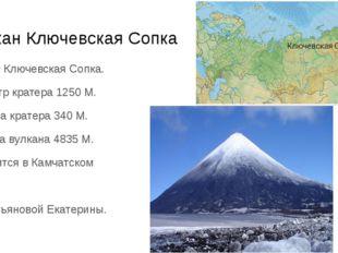 Вулкан Ключевская Сопка Вулкан Ключевская Сопка. Диаметр кратера 1250 М. Глуб