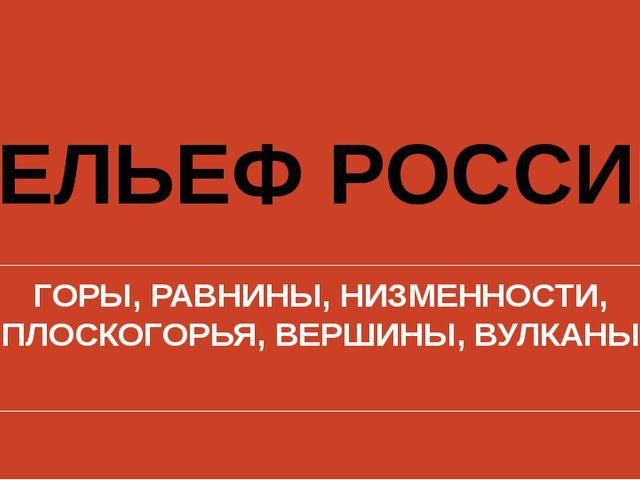 РЕЛЬЕФ РОССИИ ГОРЫ, РАВНИНЫ, НИЗМЕННОСТИ, ПЛОСКОГОРЬЯ, ВЕРШИНЫ, ВУЛКАНЫ