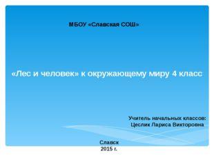 «Лес и человек» к окружающему миру 4 класс МБОУ «Славская СОШ» Учитель началь