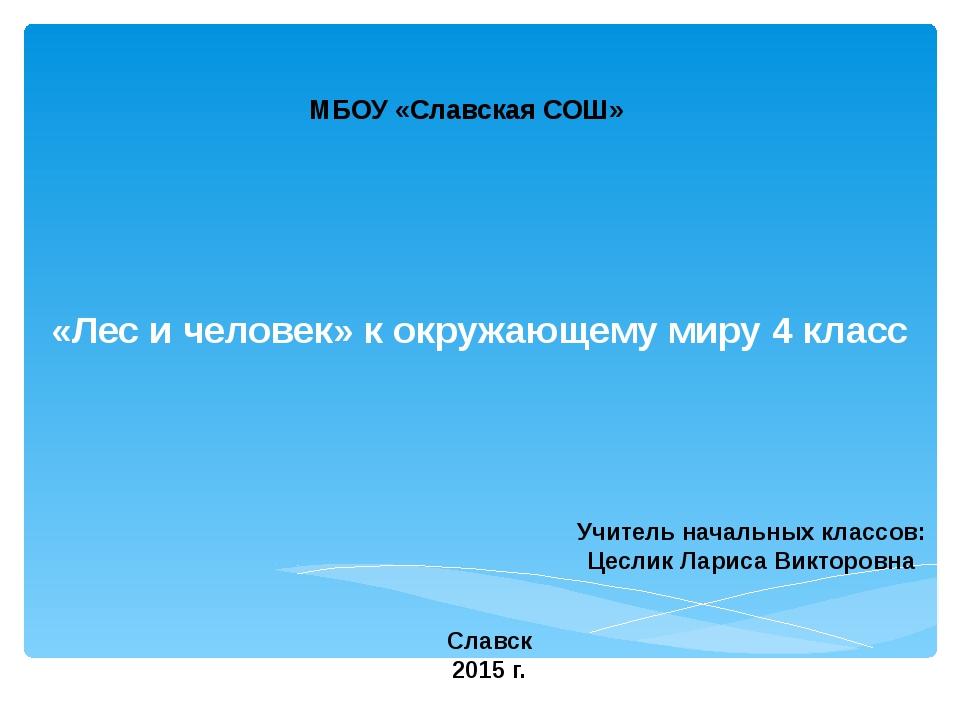 «Лес и человек» к окружающему миру 4 класс МБОУ «Славская СОШ» Учитель началь...