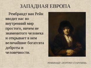 ЗАПАДНАЯ ЕВРОПА Рембрандт ван Рейн вводит нас во внутренний мир простого, нич