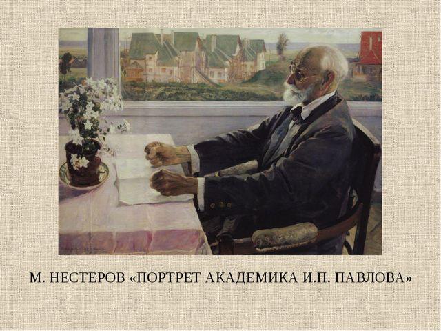 М. НЕСТЕРОВ «ПОРТРЕТ АКАДЕМИКА И.П. ПАВЛОВА»