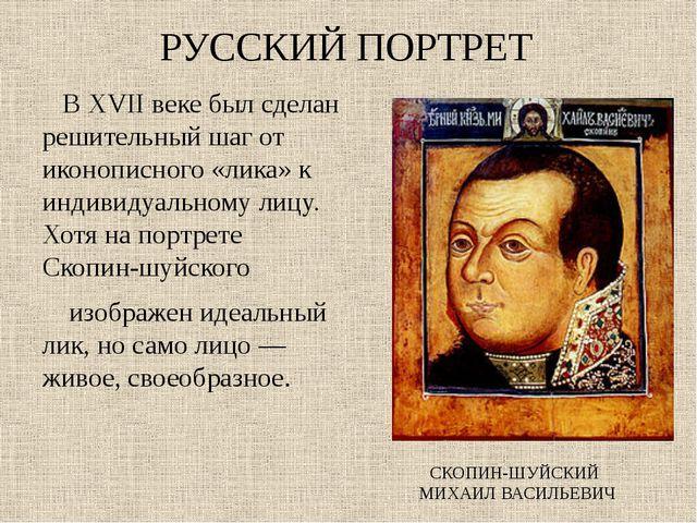 РУССКИЙ ПОРТРЕТ В XVII веке был сделан решительный шаг от иконописного «лика»...