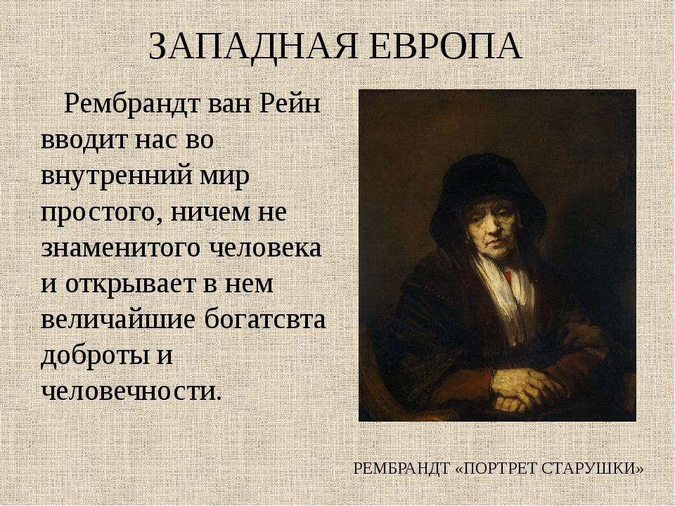 ЗАПАДНАЯ ЕВРОПА Рембрандт ван Рейн вводит нас во внутренний мир простого, нич...