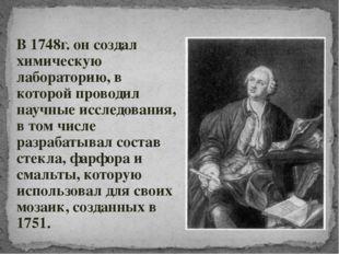 В 1748г. он создал химическую лабораторию, в которой проводил научные исследо