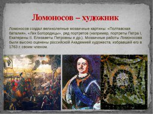 Ломоносов создал великолепные мозаичные картины: «Полтавская баталия», «Лик Б