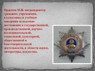 Орденом М.В. награждаются граждане, учреждения, коллективы и учебные заведени