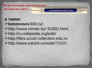 В презентации использовались материалы сайта а также: lomonosov300.ru/; http: