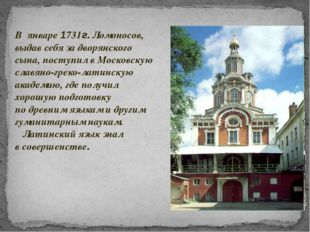 В январе 1731г.Ломоносов, выдав себя задворянского сына, поступил вМосковс