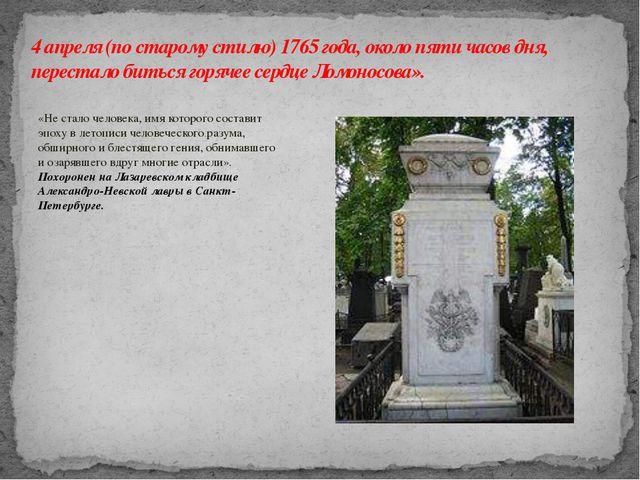 4 апреля (по старому стилю) 1765 года, около пяти часов дня, перестало биться...