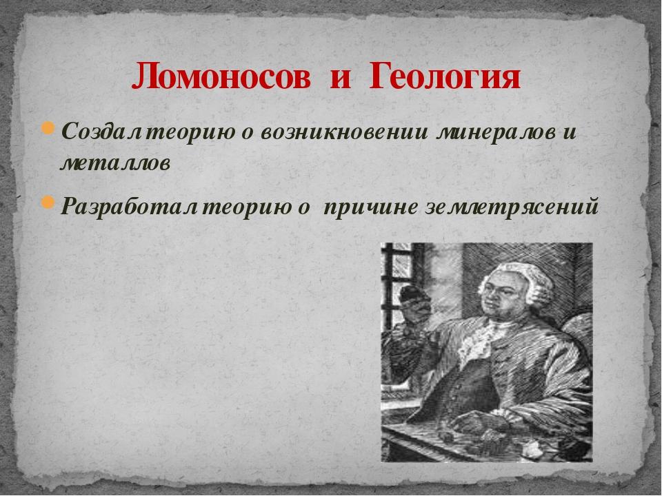 Создал теорию о возникновении минералов и металлов Разработал теорию о причин...
