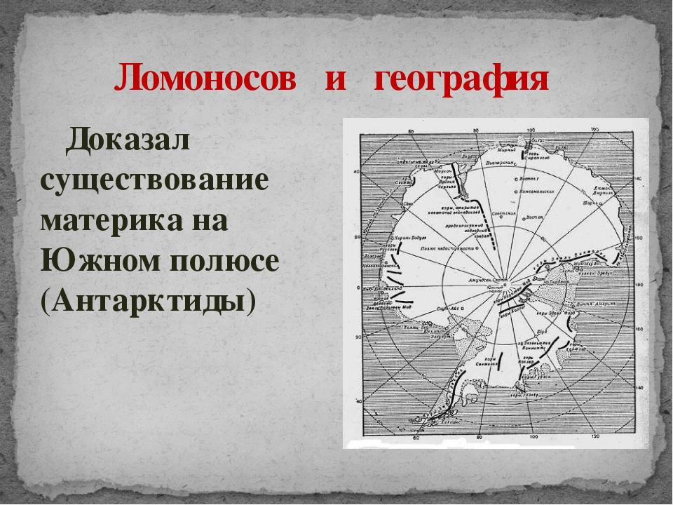 Доказал существование материка на Южном полюсе (Антарктиды) Ломоносов и геог...