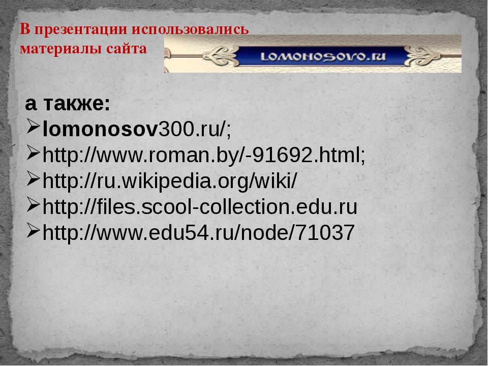 В презентации использовались материалы сайта а также: lomonosov300.ru/; http:...