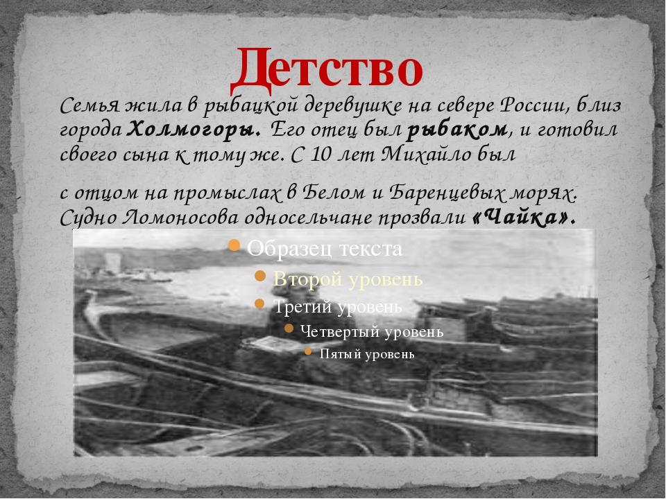 Детство Семья жила в рыбацкой деревушке на севере России, близ города Холмого...