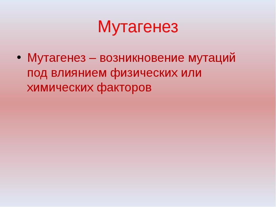 Мутагенез Мутагенез – возникновение мутаций под влиянием физических или химич...