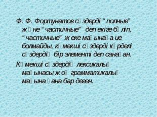"""Ф. Ф. Фортунатов сөздерді """"полные"""" және """"частичные"""" деп екіге бөліп, """"частичн"""