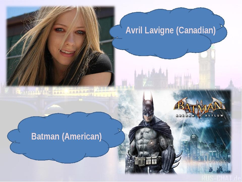 Avril Lavigne (Canadian) Batman (American)