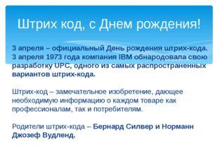3 апреля – официальный День рождения штрих-кода. 3 апреля 1973 года компания