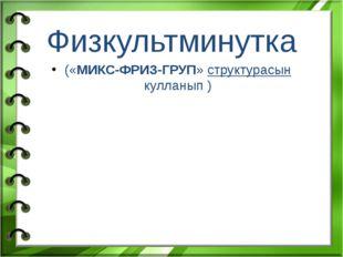 Физкультминутка («МИКС-ФРИЗ-ГРУП» структурасын кулланып )