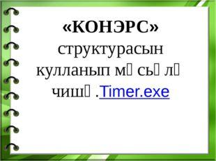 «КОНЭРС» структурасын кулланып мәсьәлә чишү.Timer.exe