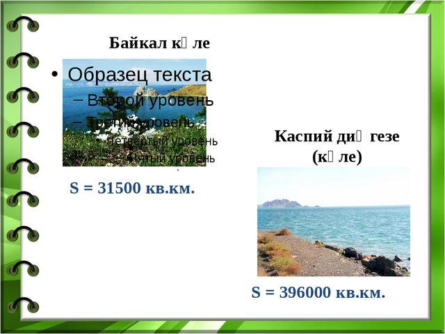 Байкал күле S = 31500 кв.км. . S = 396000 кв.км. Каспий диңгезе (күле)
