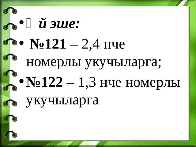 Өй эше: №121 – 2,4 нче номерлы укучыларга; №122 – 1,3 нче номерлы укучыларга