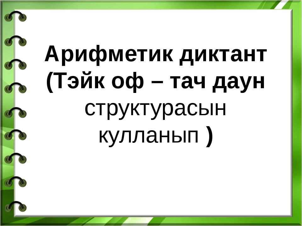 Арифметик диктант (Тэйк оф – тач даун структурасын кулланып )