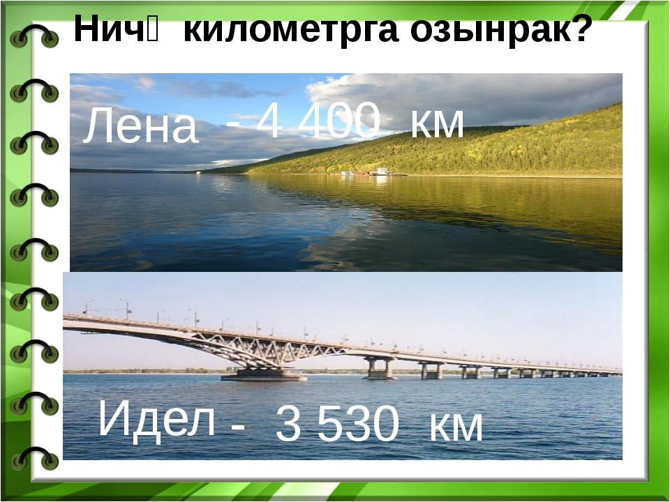 Ничә километрга озынрак? Лена Идел - 4 400 км - 3 530 км