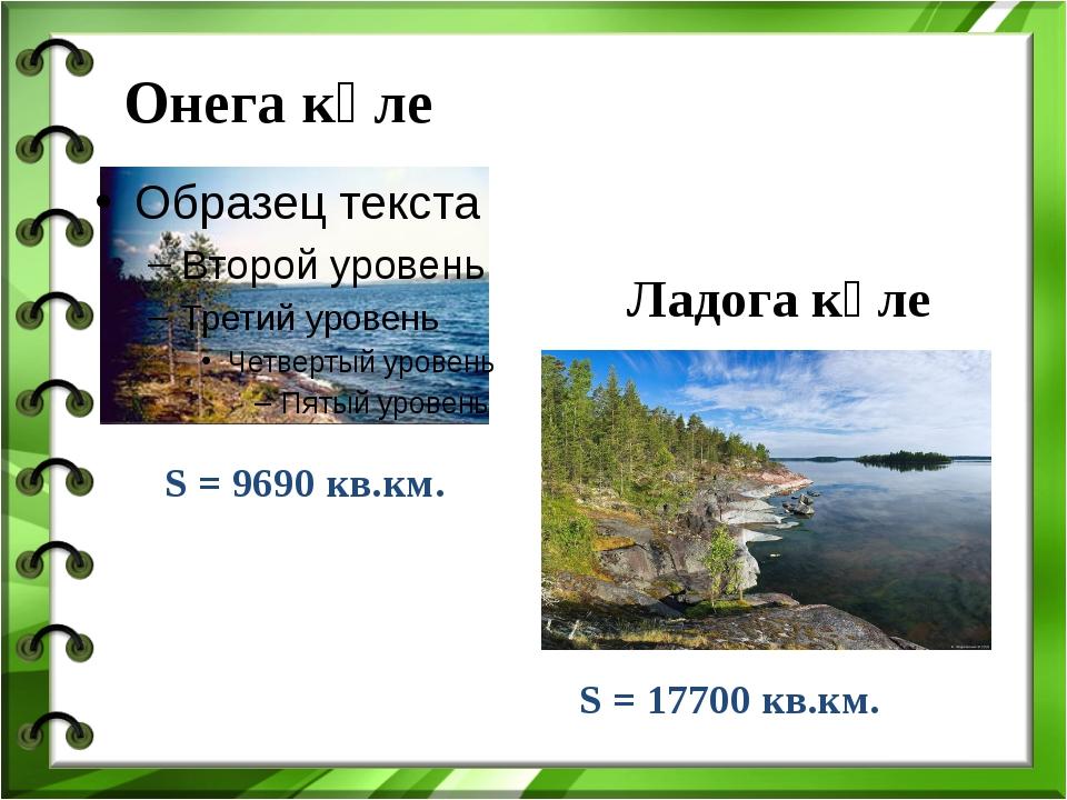 Онега күле Ладога күле . S = 9690 кв.км. S = 17700 кв.км.