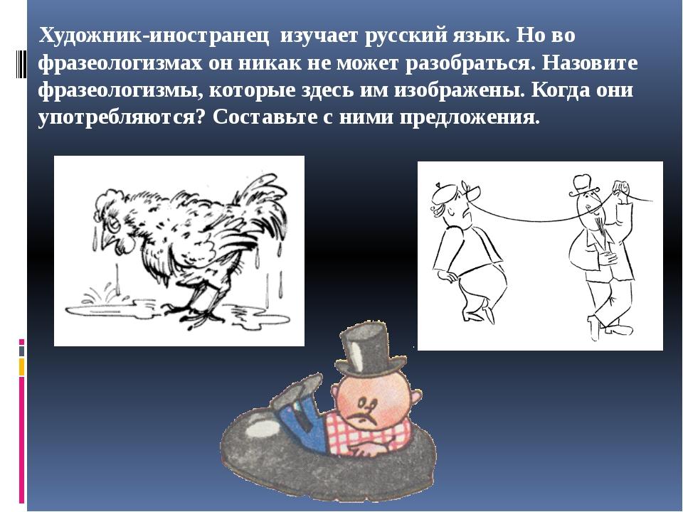 Художник-иностранец изучает русский язык. Но во фразеологизмах он никак не мо...
