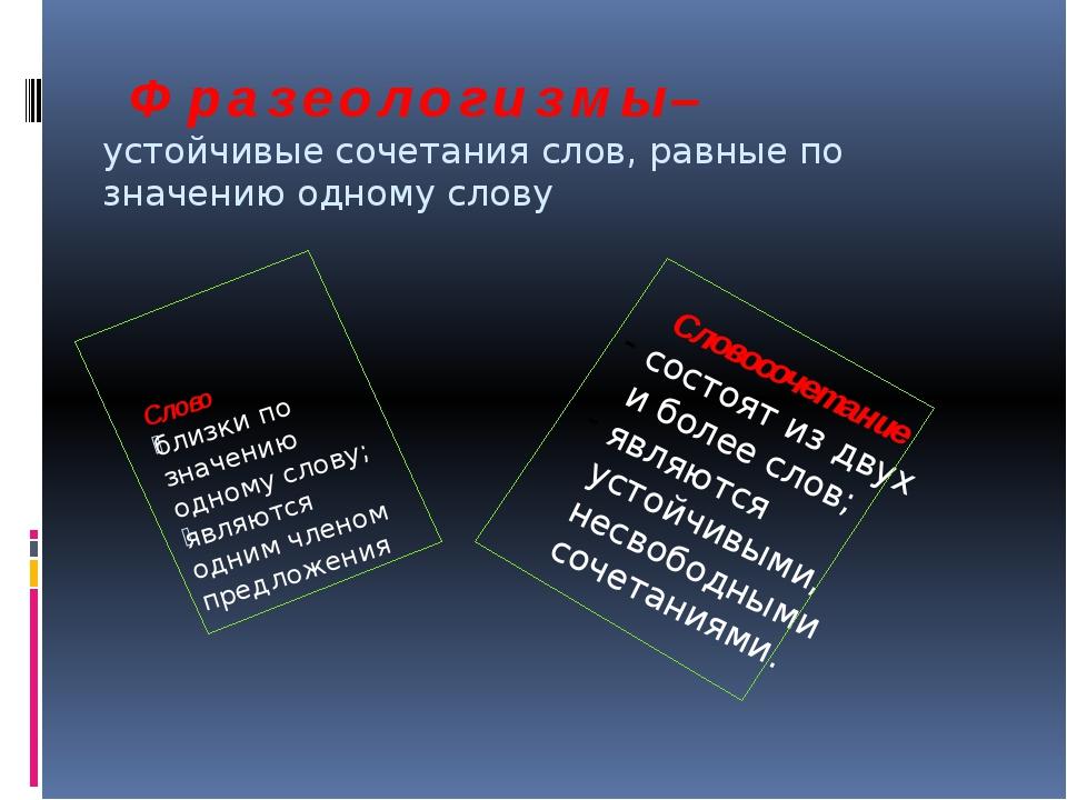 Ф р а з е о л о г и з м ы – устойчивые сочетания слов, равные по значению од...
