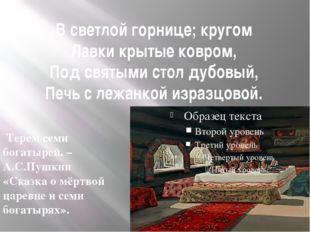 В светлой горнице; кругом Лавки крытые ковром, Под святыми стол дубовый, Печь