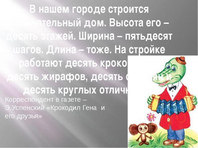 Корреспондент в газете – Э.Успенский «Крокодил Гена и его друзья» В нашем гор...