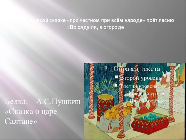 Кто и в какой сказке «при честном при всём народе» поёт песню «Во саду ли, в...