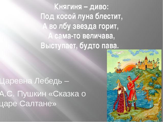 Княгиня – диво: Под косой луна блестит, А во лбу звезда горит, А сама-то вели...