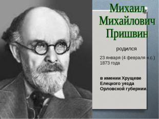 23 января (4 февраля н.с.) 1873 года родился в имении Хрущеве Елецкого уезда